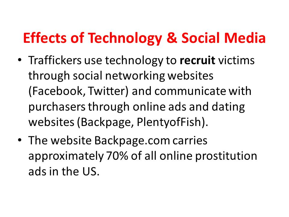 Effects of Technology & Social Media Traffickers use technology to recruit victims through social networking websites (Facebook, Twitter) and communic