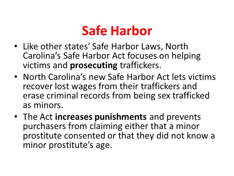 Safe Harbor Like other states' Safe Harbor Laws, North Carolina's Safe Harbor Act focuses on helping victims and prosecuting traffickers. North Caroli
