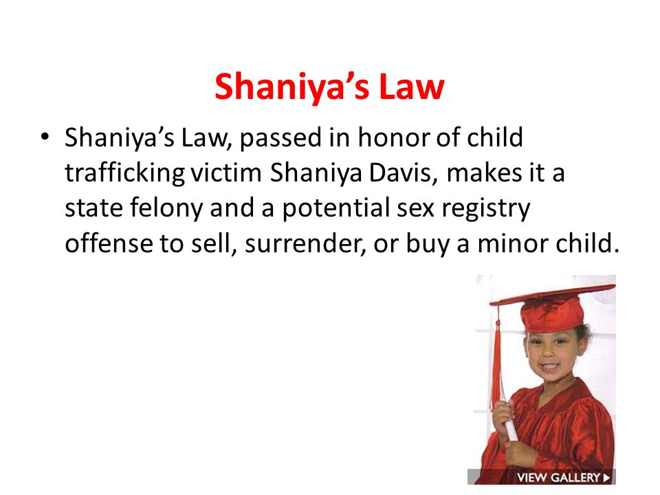 Shaniya's Law Shaniya's Law, passed in honor of child trafficking victim Shaniya Davis, makes it a state felony and a potential sex registry offense t