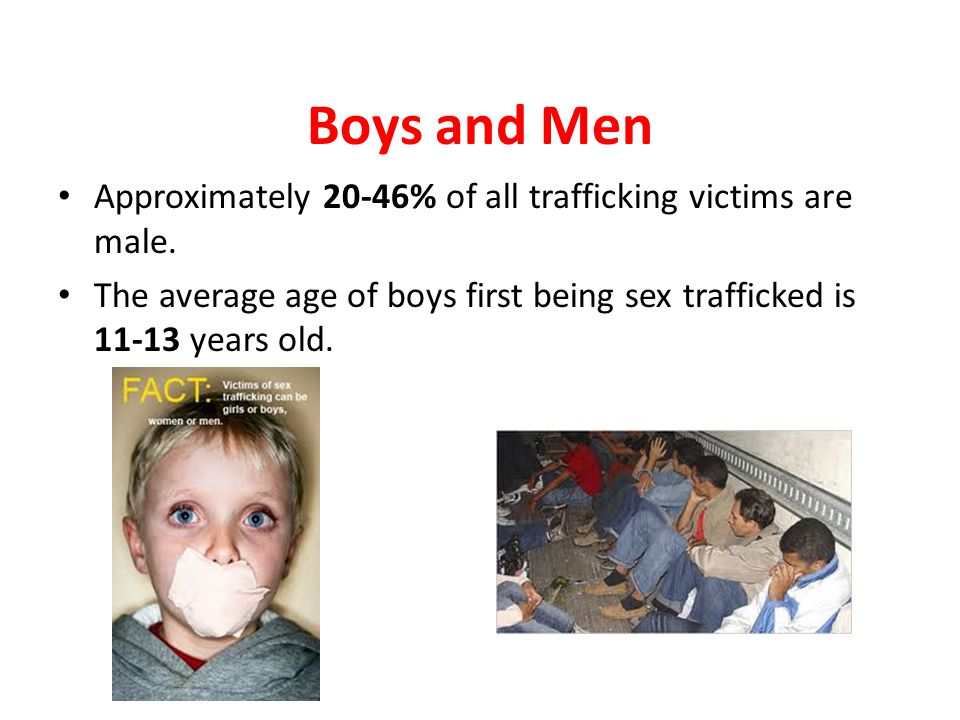 Boys and Men Approximately 20-46% of all trafficking victims are male. The average age of boys first being sex trafficked is 11-13 years old.