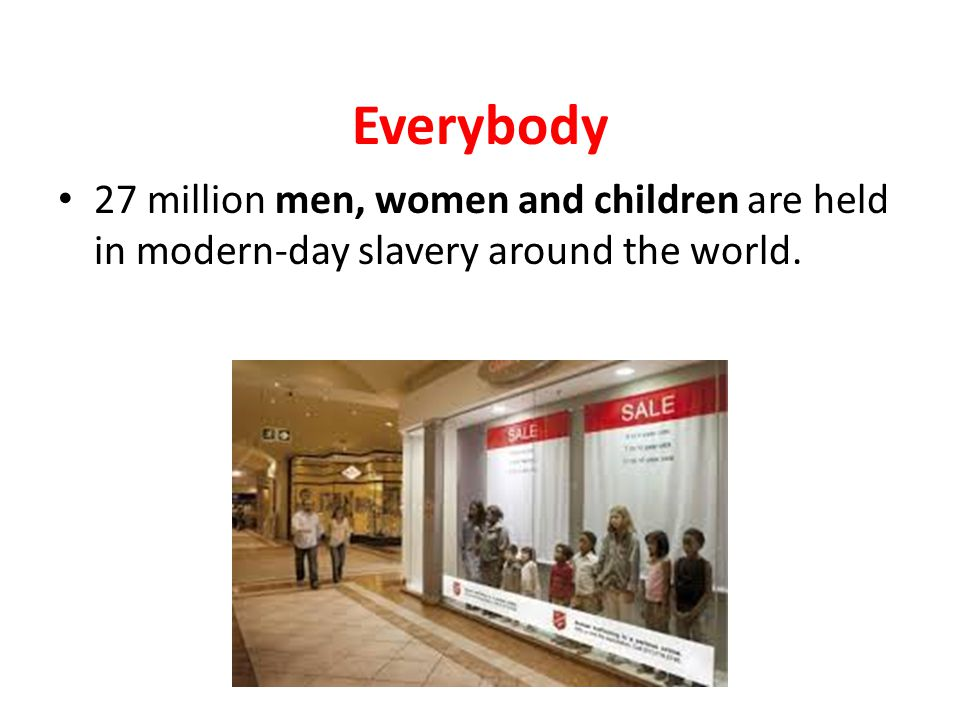 Everybody 27 million men, women and children are held in modern-day slavery around the world.