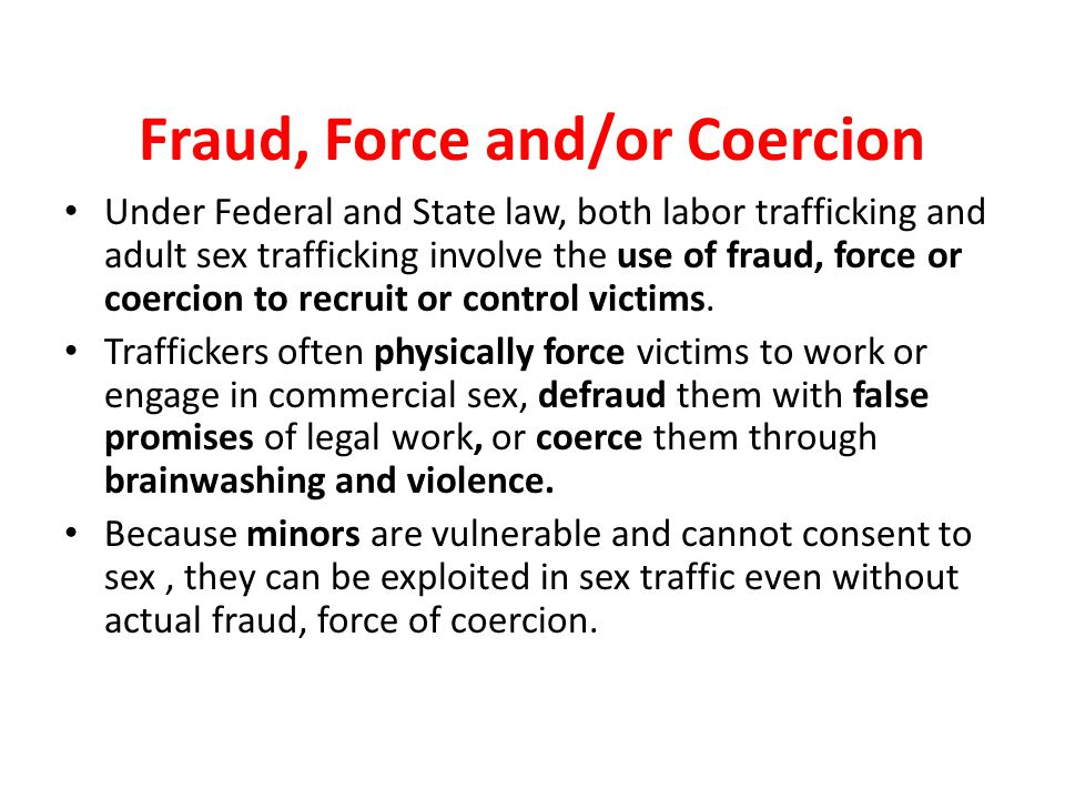 Fraud, Force and/or Coercion Under Federal and State law, both labor trafficking and adult sex trafficking involve the use of fraud, force or coercion