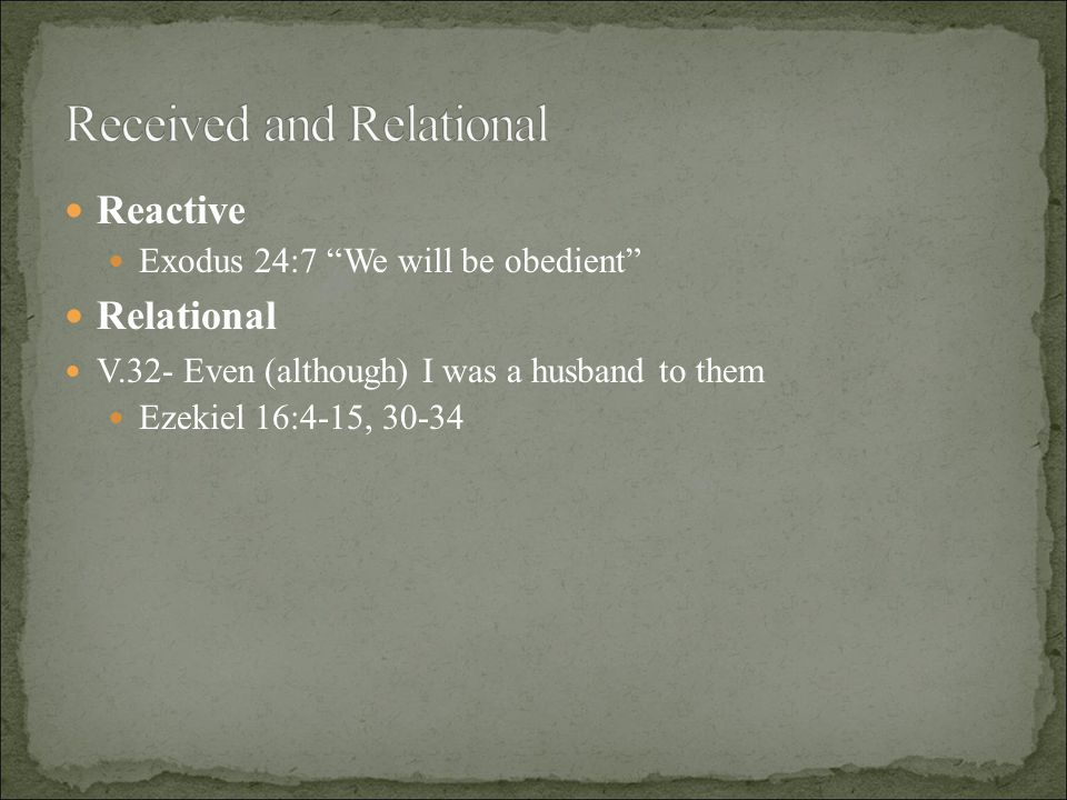 "Reactive Exodus 24:7 ""We will be obedient"" Relational V.32- Even (although) I was a husband to them Ezekiel 16:4-15, 30-34"