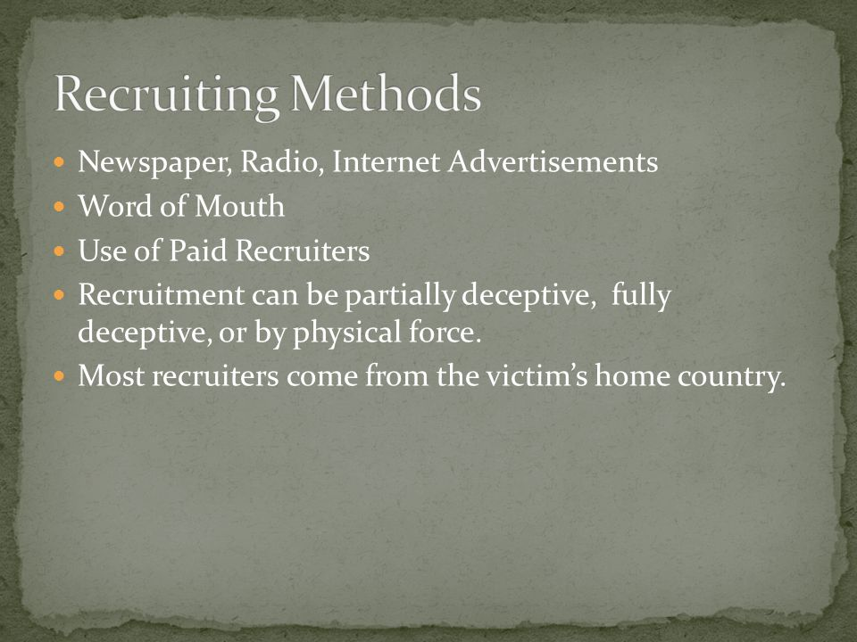 Newspaper, Radio, Internet Advertisements Word of Mouth Use of Paid Recruiters Recruitment can be partially deceptive, fully deceptive, or by physical force.