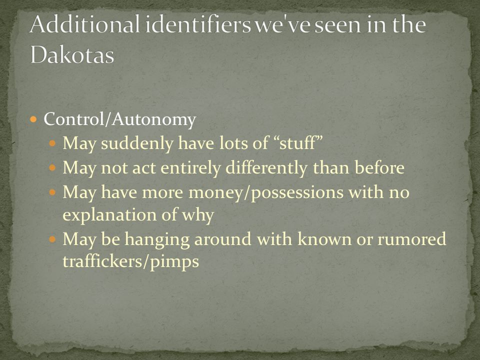 Control/Autonomy May suddenly have lots of stuff May not act entirely differently than before May have more money/possessions with no explanation of why May be hanging around with known or rumored traffickers/pimps