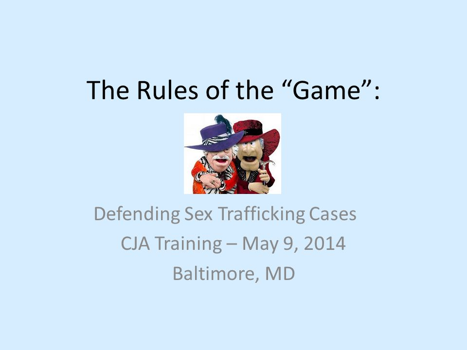"The Rules of the ""Game"": Defending Sex Trafficking Cases CJA Training – May 9, 2014 Baltimore, MD"
