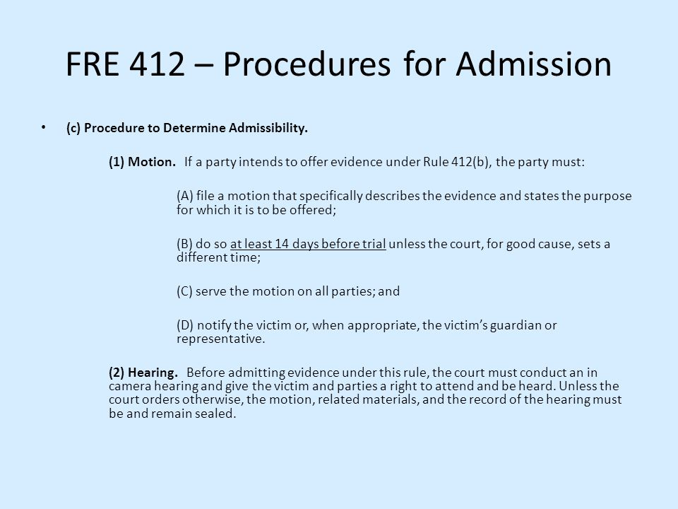 FRE 412 – Procedures for Admission (c) Procedure to Determine Admissibility. (1) Motion. If a party intends to offer evidence under Rule 412(b), the p