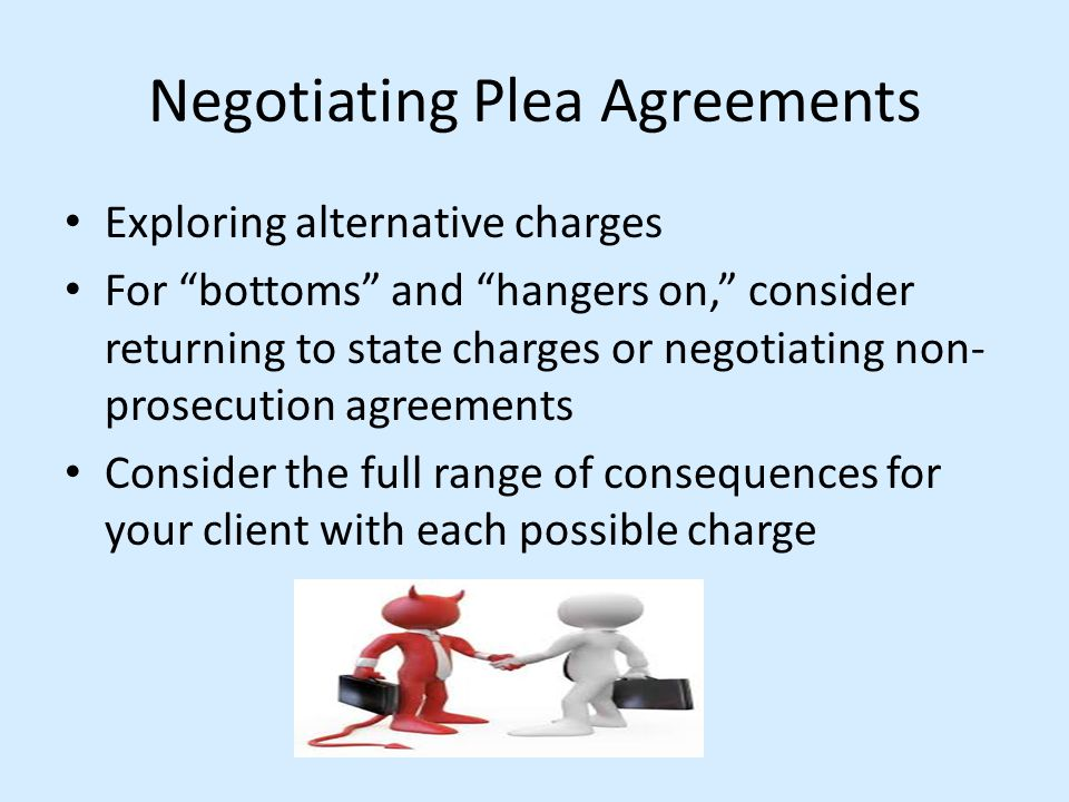 "Negotiating Plea Agreements Exploring alternative charges For ""bottoms"" and ""hangers on,"" consider returning to state charges or negotiating non- pros"