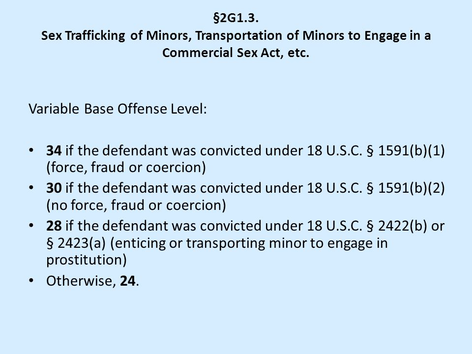 §2G1.3. Sex Trafficking of Minors, Transportation of Minors to Engage in a Commercial Sex Act, etc. Variable Base Offense Level: 34 if the defendant w