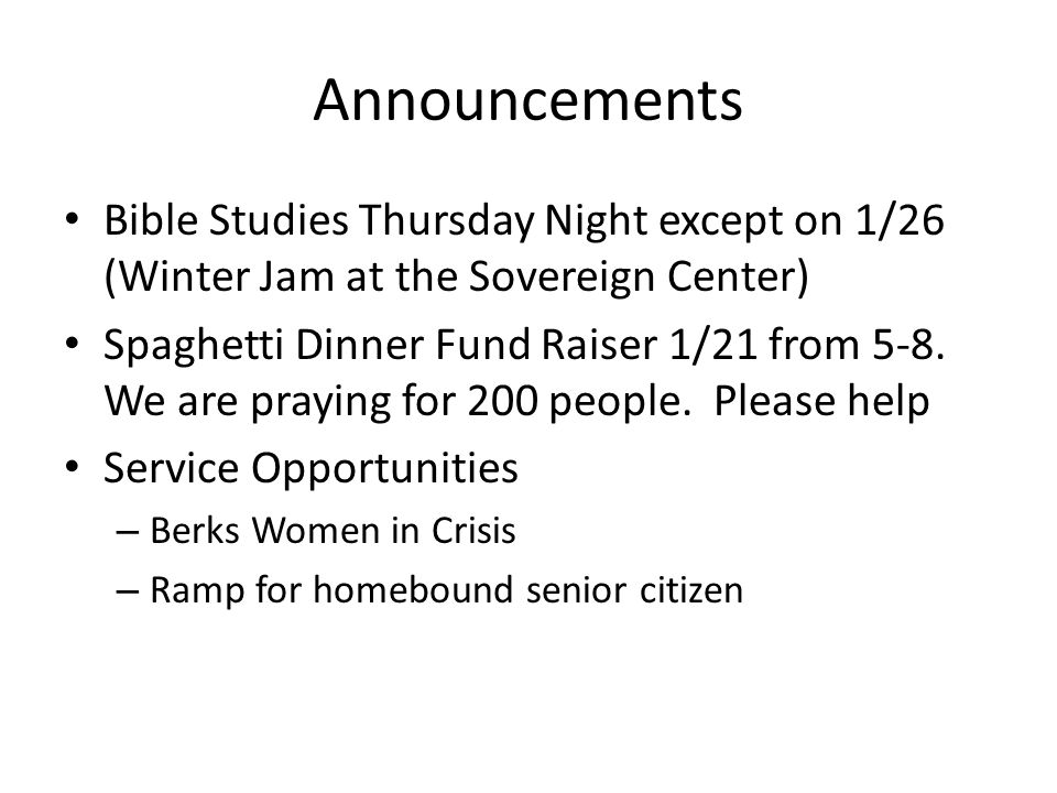 Announcements Bible Studies Thursday Night except on 1/26 (Winter Jam at the Sovereign Center) Spaghetti Dinner Fund Raiser 1/21 from 5-8.