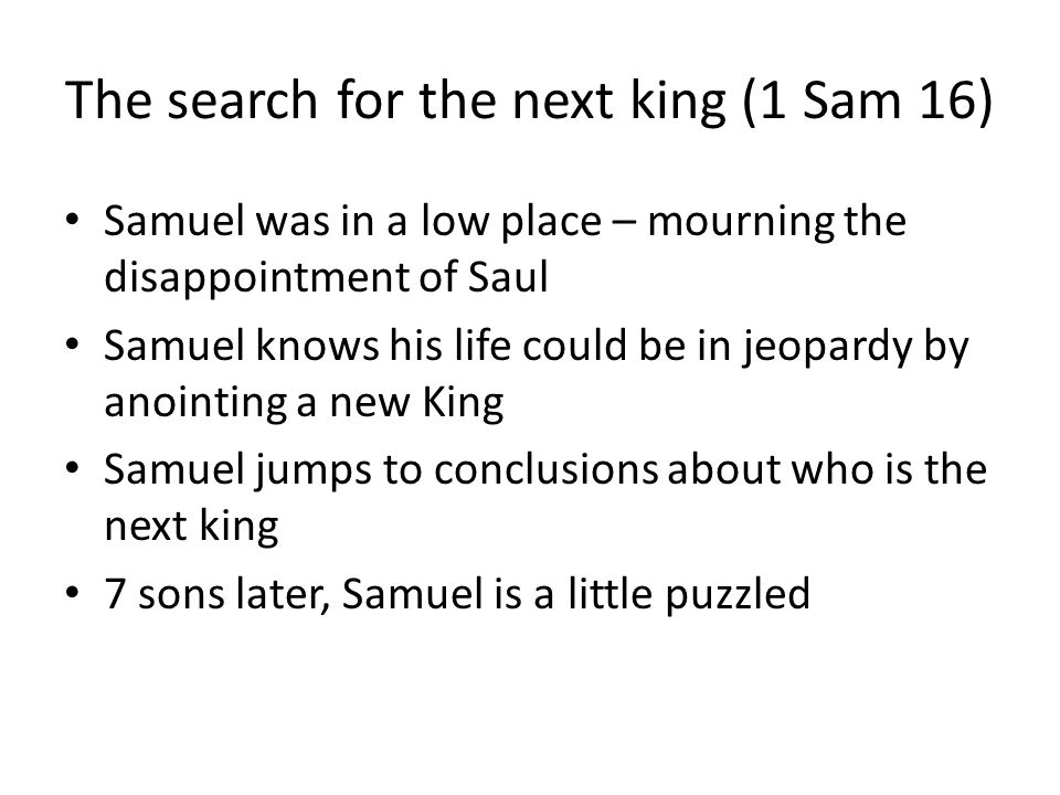 The search for the next king (1 Sam 16) Samuel was in a low place – mourning the disappointment of Saul Samuel knows his life could be in jeopardy by anointing a new King Samuel jumps to conclusions about who is the next king 7 sons later, Samuel is a little puzzled
