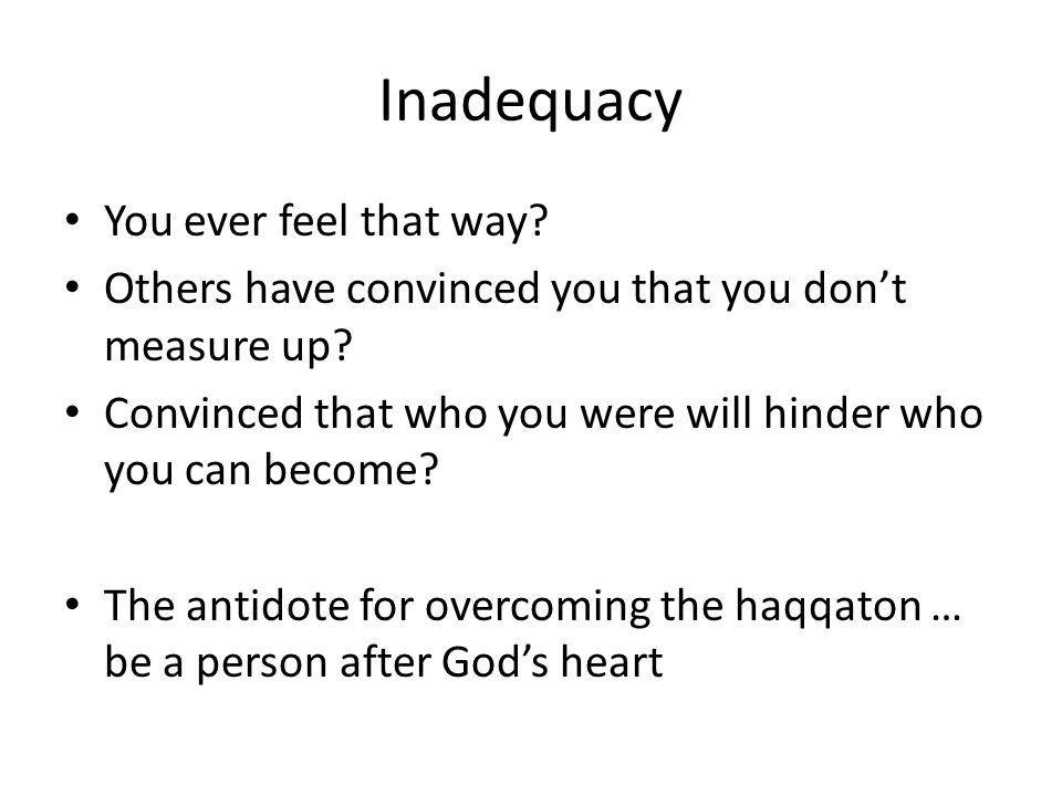 Inadequacy You ever feel that way.Others have convinced you that you don't measure up.
