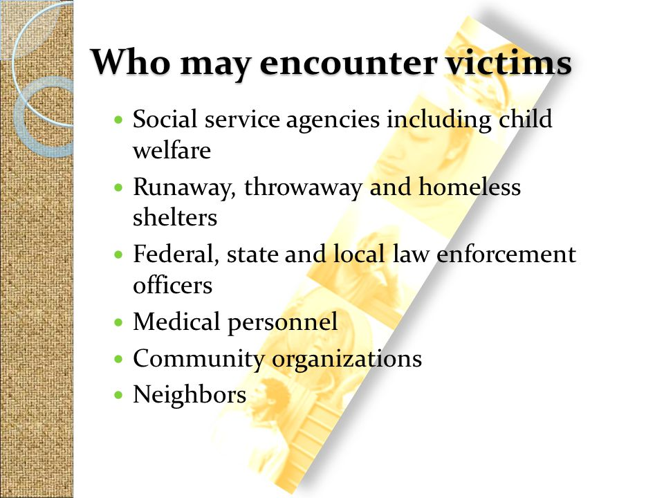 Social service agencies including child welfare Runaway, throwaway and homeless shelters Federal, state and local law enforcement officers Medical per