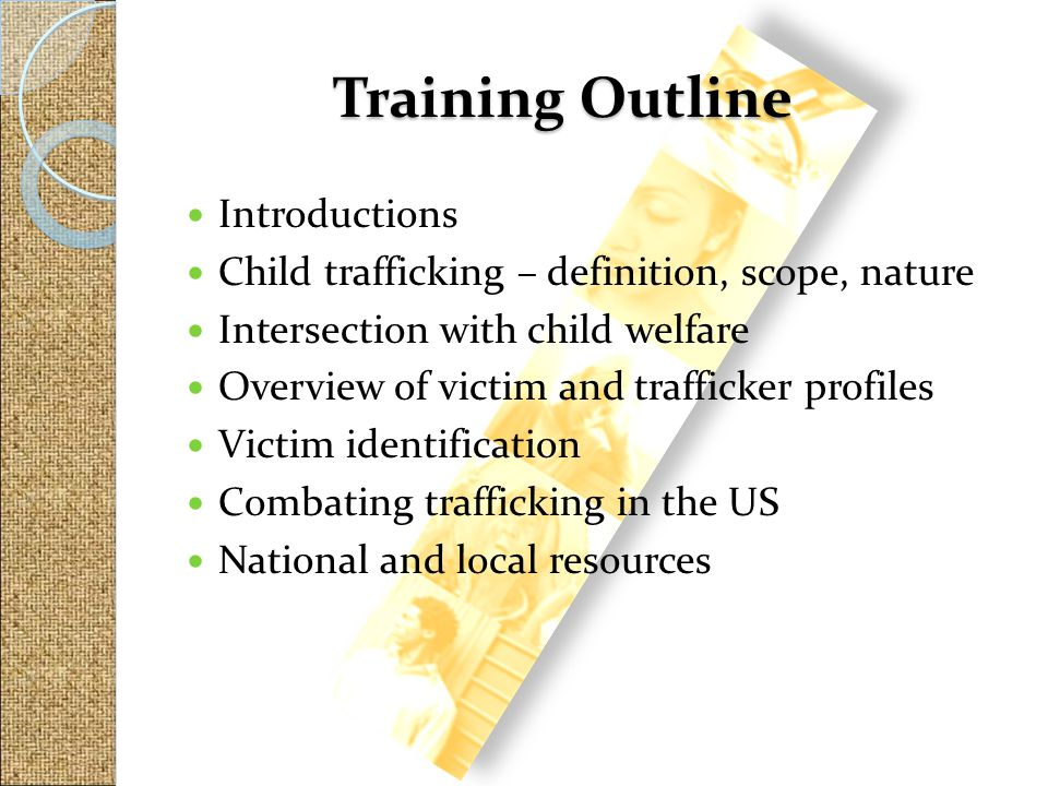 Introductions Child trafficking – definition, scope, nature Intersection with child welfare Overview of victim and trafficker profiles Victim identifi