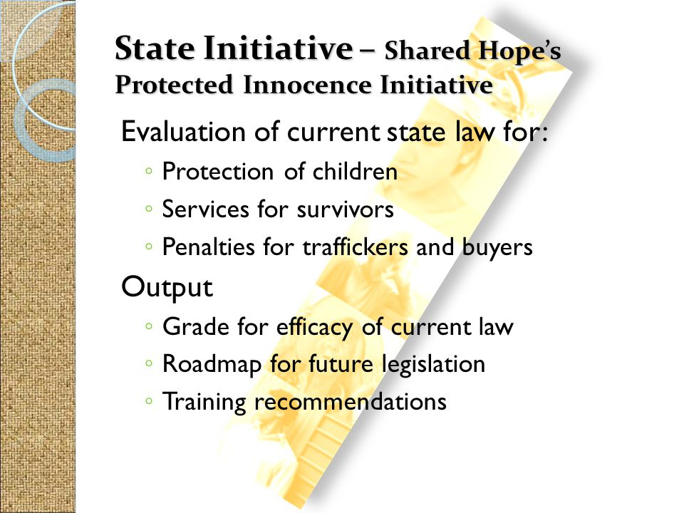State Initiative – Shared Hope's Protected Innocence Initiative Evaluation of current state law for: ◦ Protection of children ◦ Services for survivors