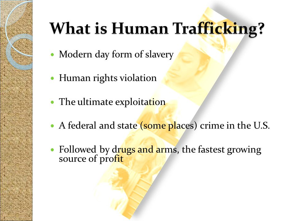 Modern day form of slavery Human rights violation The ultimate exploitation A federal and state (some places) crime in the U.S. Followed by drugs and