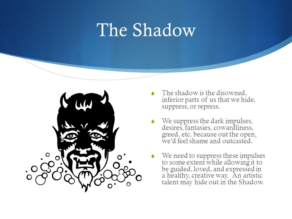 The Shadow  The shadow is the disowned, inferior parts of us that we hide, suppress, or repress.