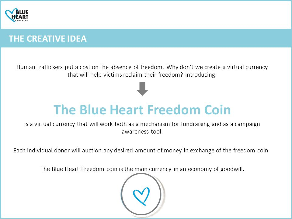 Communication objective Raise awareness over The Blue Heart Campaign and promote it as an international symbol against this crime Strategic objective Increase contributions from public towards victim support THE CREATIVE IDEA Human traffickers put a cost on the absence of freedom.