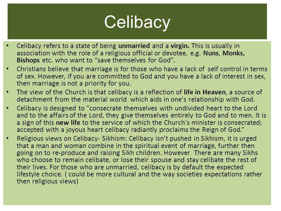 Celibacy Celibacy refers to a state of being unmarried and a virgin. This is usually in association with the role of a religious official or devotee,