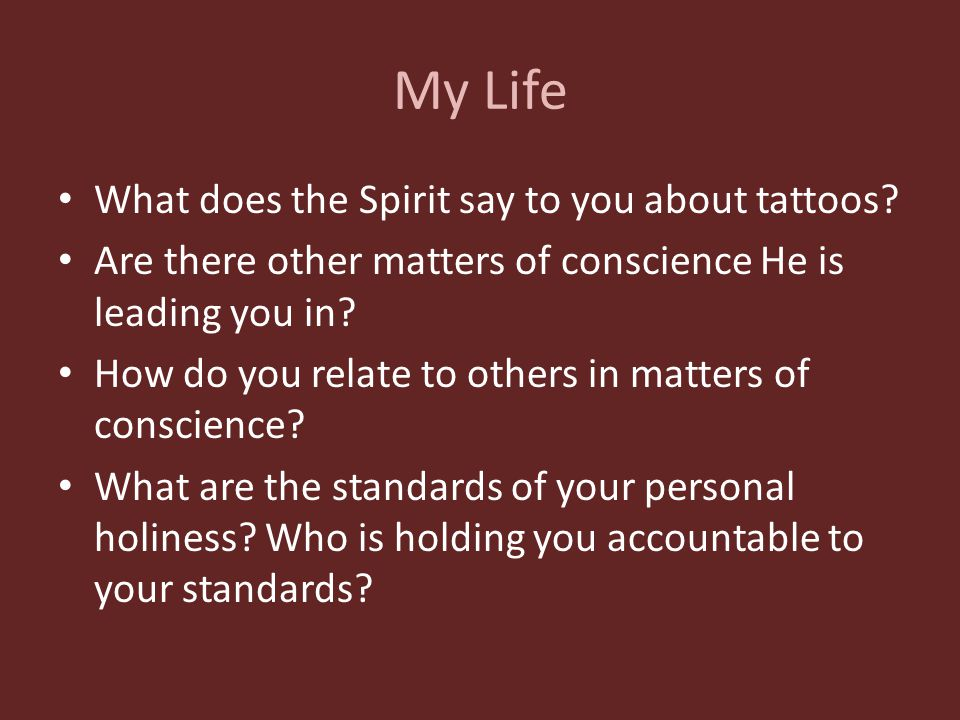 My Life What does the Spirit say to you about tattoos? Are there other matters of conscience He is leading you in? How do you relate to others in matt