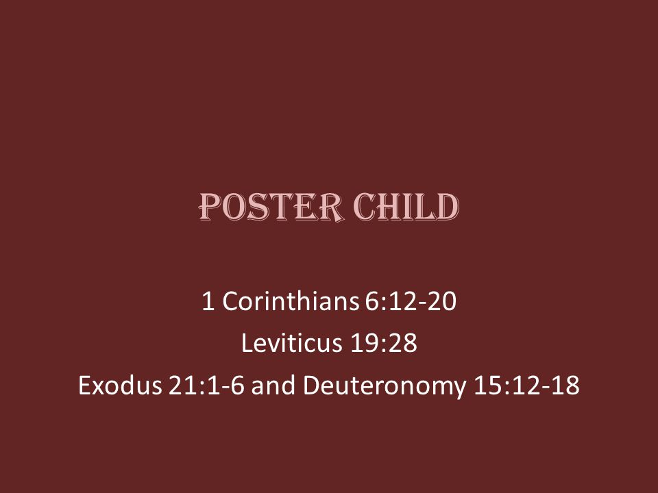 Poster Child 1 Corinthians 6:12-20 Leviticus 19:28 Exodus 21:1-6 and Deuteronomy 15:12-18