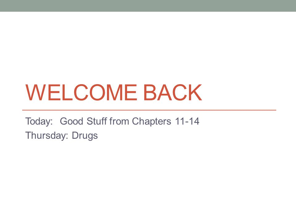 WELCOME BACK Today: Good Stuff from Chapters 11-14 Thursday: Drugs
