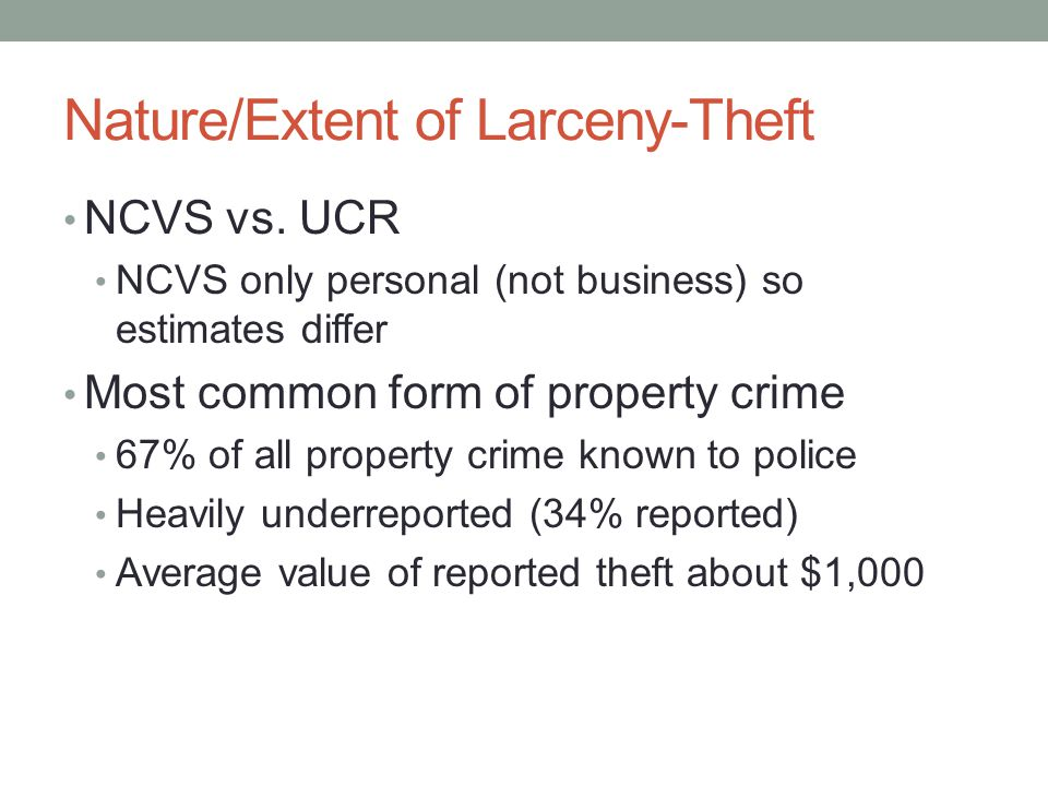 Nature/Extent of Larceny-Theft NCVS vs. UCR NCVS only personal (not business) so estimates differ Most common form of property crime 67% of all proper