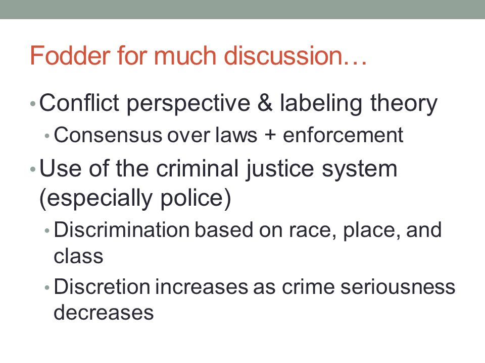 Fodder for much discussion… Conflict perspective & labeling theory Consensus over laws + enforcement Use of the criminal justice system (especially po