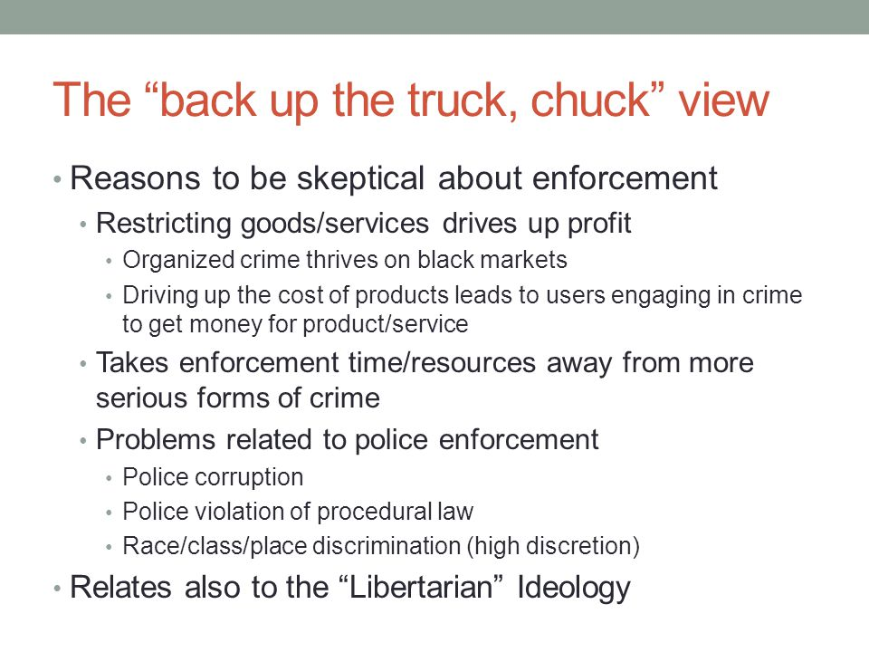 "The ""back up the truck, chuck"" view Reasons to be skeptical about enforcement Restricting goods/services drives up profit Organized crime thrives on b"