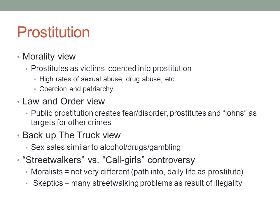 Prostitution Morality view Prostitutes as victims, coerced into prostitution High rates of sexual abuse, drug abuse, etc Coercion and patriarchy Law a