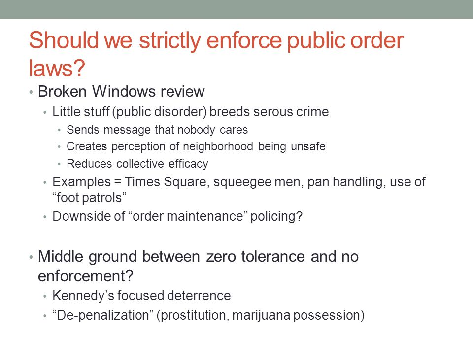 Should we strictly enforce public order laws? Broken Windows review Little stuff (public disorder) breeds serous crime Sends message that nobody cares
