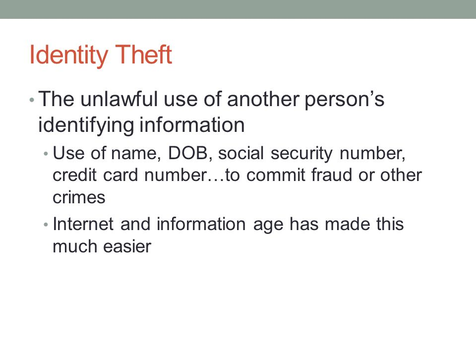 Identity Theft The unlawful use of another person's identifying information Use of name, DOB, social security number, credit card number…to commit fra