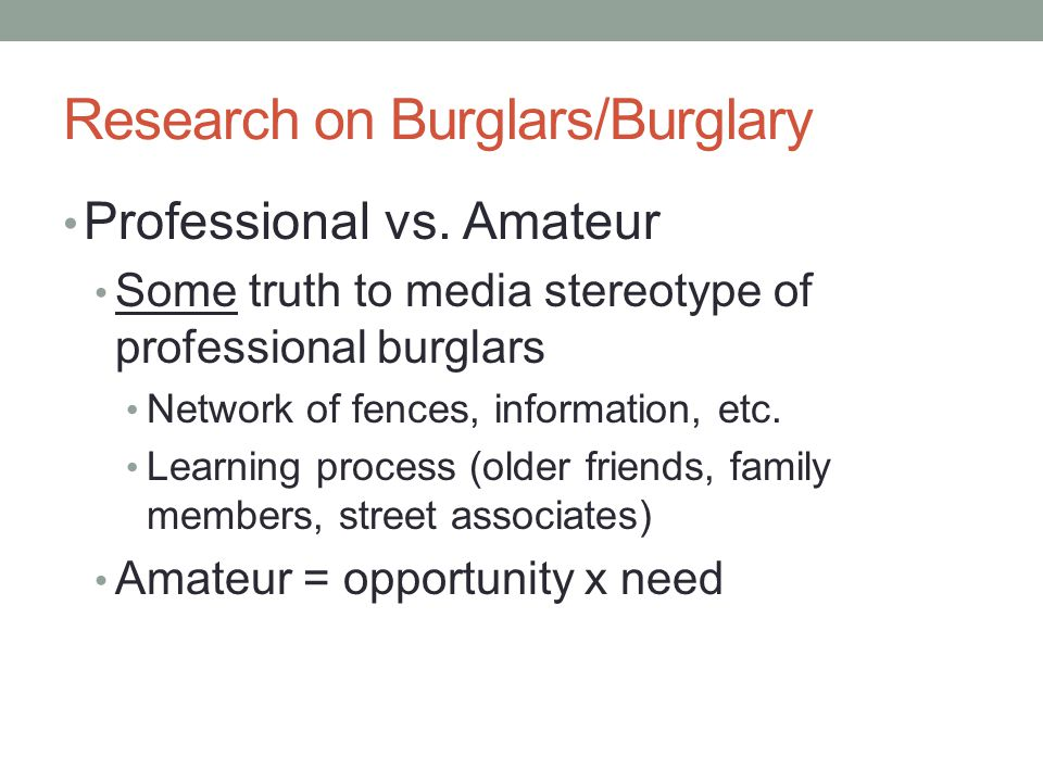 Research on Burglars/Burglary Professional vs. Amateur Some truth to media stereotype of professional burglars Network of fences, information, etc. Le