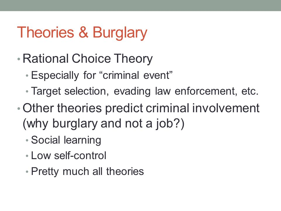 "Theories & Burglary Rational Choice Theory Especially for ""criminal event"" Target selection, evading law enforcement, etc. Other theories predict crim"