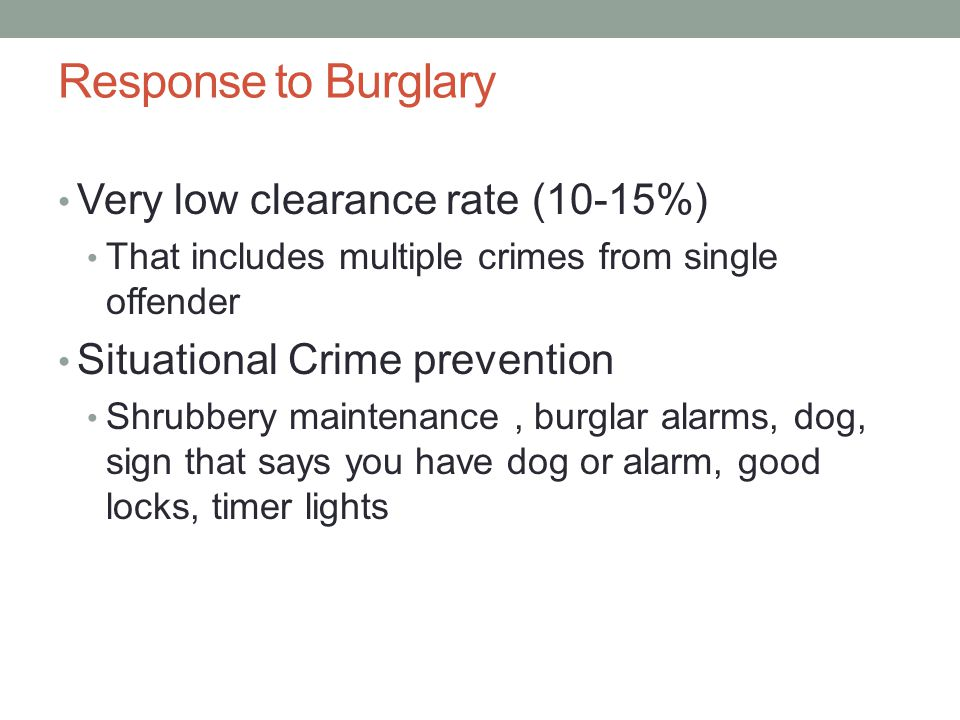 Response to Burglary Very low clearance rate (10-15%) That includes multiple crimes from single offender Situational Crime prevention Shrubbery mainte