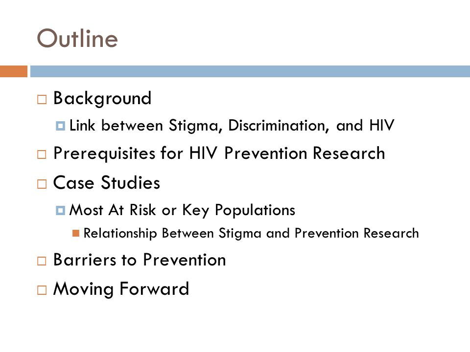 Outline  Background  Link between Stigma, Discrimination, and HIV  Prerequisites for HIV Prevention Research  Case Studies  Most At Risk or Key Populations Relationship Between Stigma and Prevention Research  Barriers to Prevention  Moving Forward