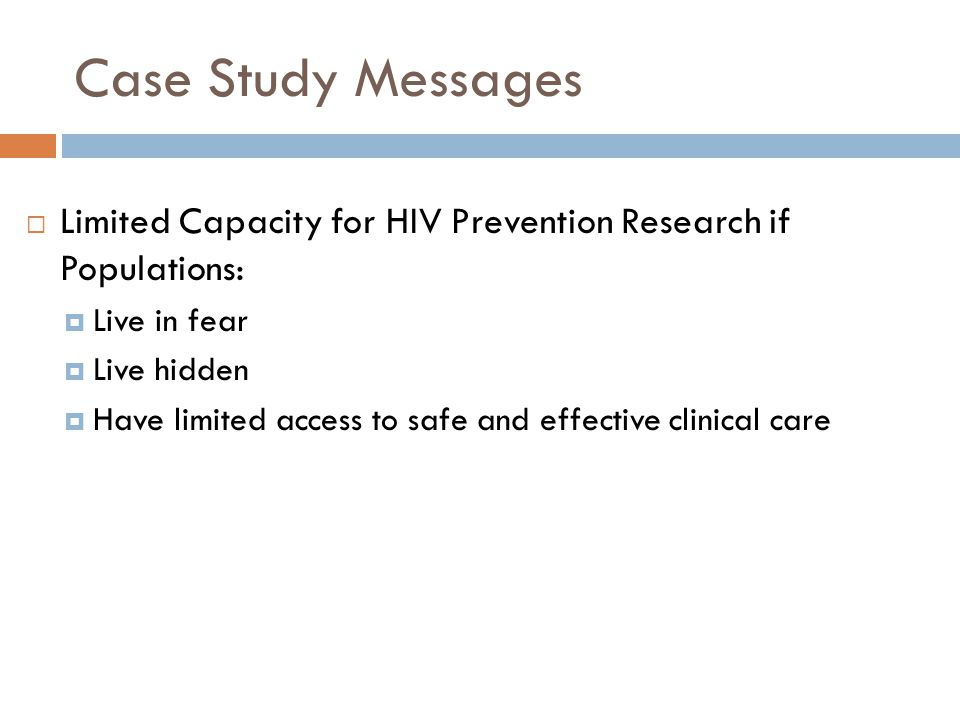 Case Study Messages  Limited Capacity for HIV Prevention Research if Populations:  Live in fear  Live hidden  Have limited access to safe and effective clinical care