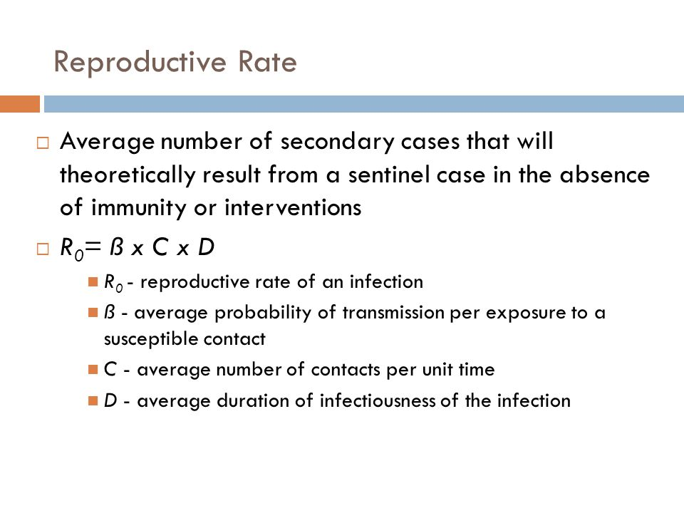 Reproductive Rate  Average number of secondary cases that will theoretically result from a sentinel case in the absence of immunity or interventions  R 0 = ß x C x D R 0 - reproductive rate of an infection ß - average probability of transmission per exposure to a susceptible contact C - average number of contacts per unit time D - average duration of infectiousness of the infection