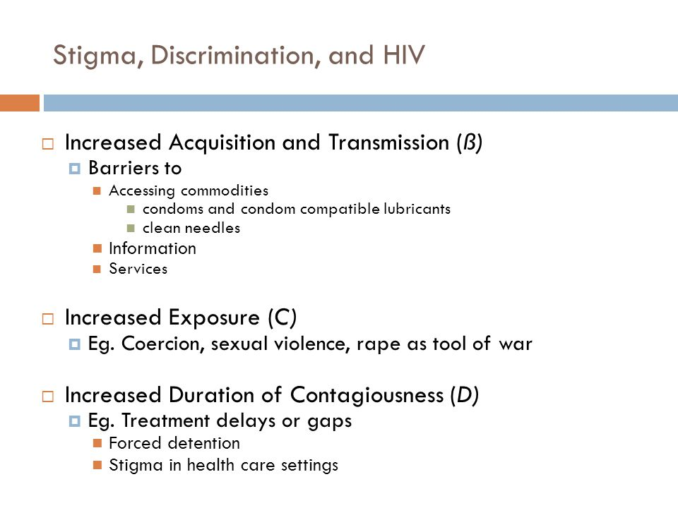 Stigma, Discrimination, and HIV  Increased Acquisition and Transmission (ß)  Barriers to Accessing commodities condoms and condom compatible lubricants clean needles Information Services  Increased Exposure (C)  Eg.