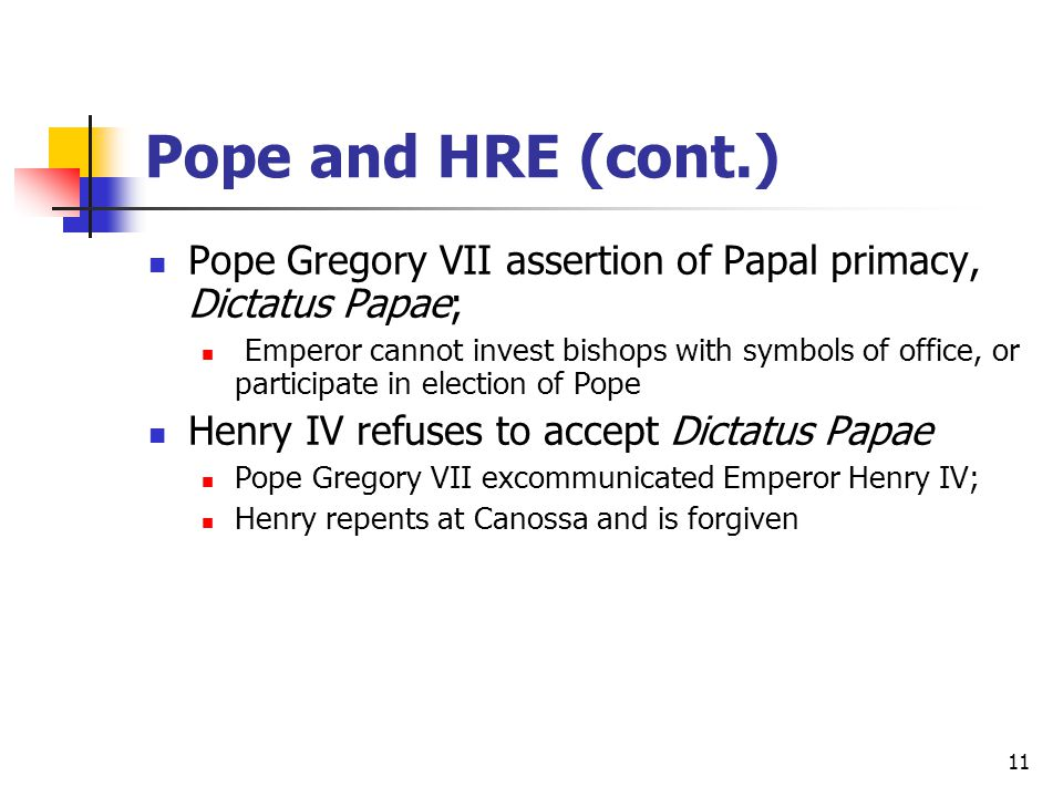 Pope and HRE (cont.) Pope Gregory VII assertion of Papal primacy, Dictatus Papae; Emperor cannot invest bishops with symbols of office, or participate