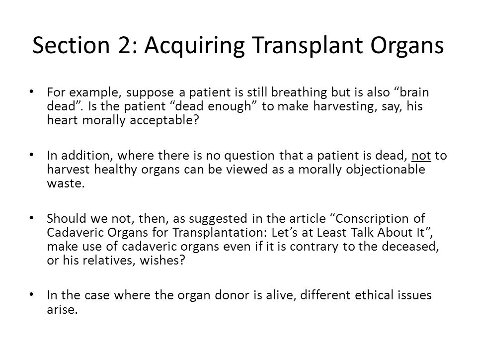 """Section 2: Acquiring Transplant Organs For example, suppose a patient is still breathing but is also """"brain dead"""". Is the patient """"dead enough"""" to mak"""