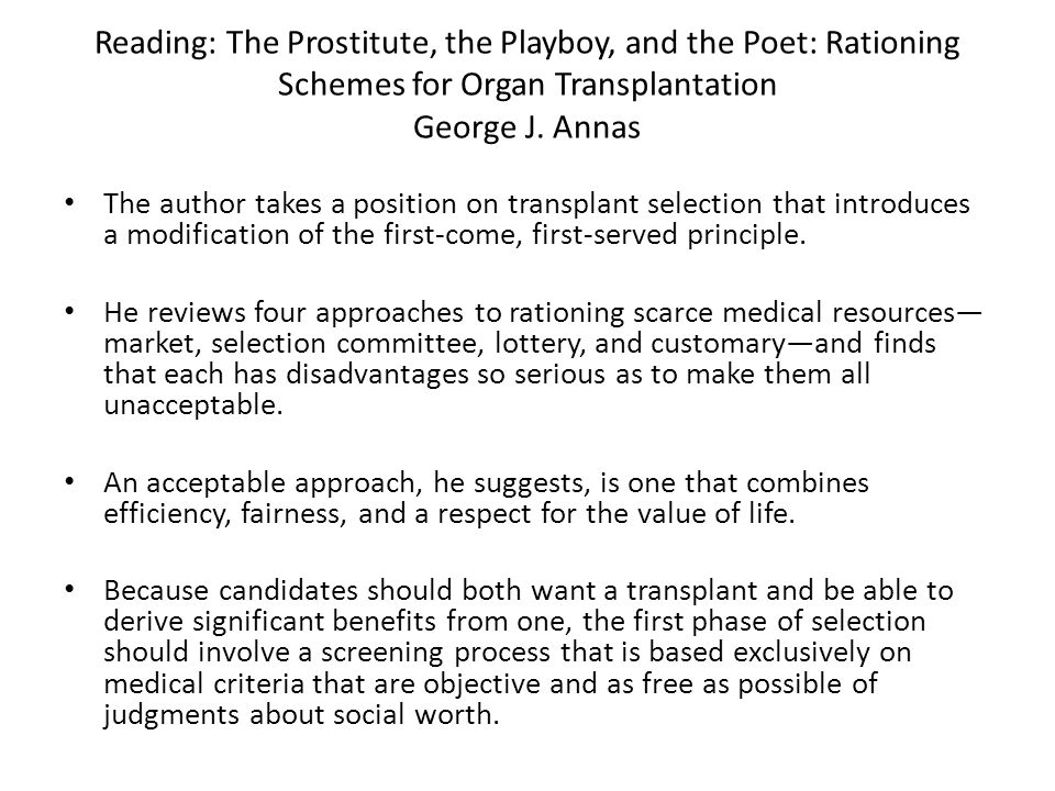 Reading: The Prostitute, the Playboy, and the Poet: Rationing Schemes for Organ Transplantation George J. Annas The author takes a position on transpl
