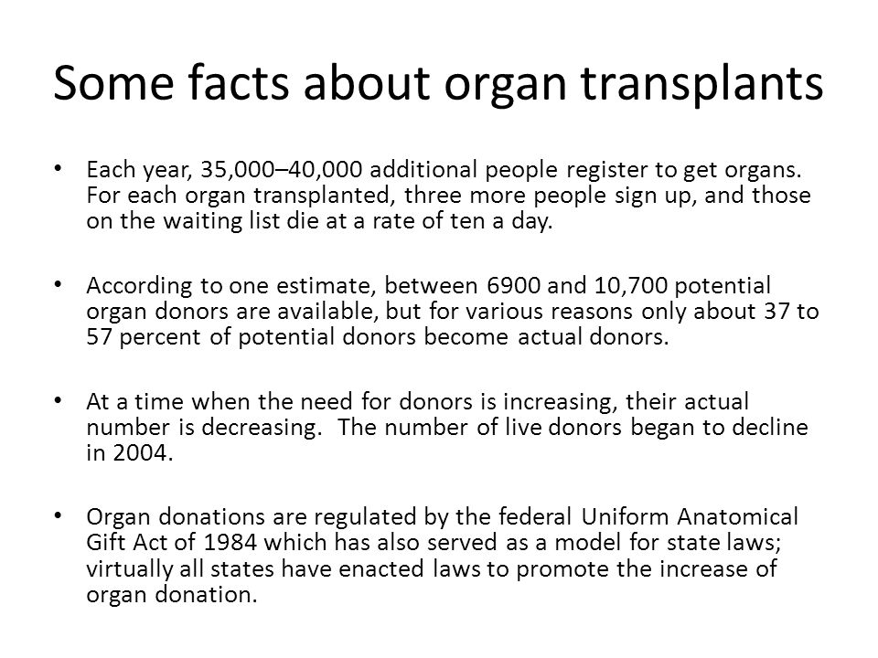 Some facts about organ transplants Each year, 35,000–40,000 additional people register to get organs. For each organ transplanted, three more people s