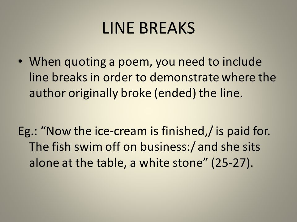 LINE BREAKS When quoting a poem, you need to include line breaks in order to demonstrate where the author originally broke (ended) the line.