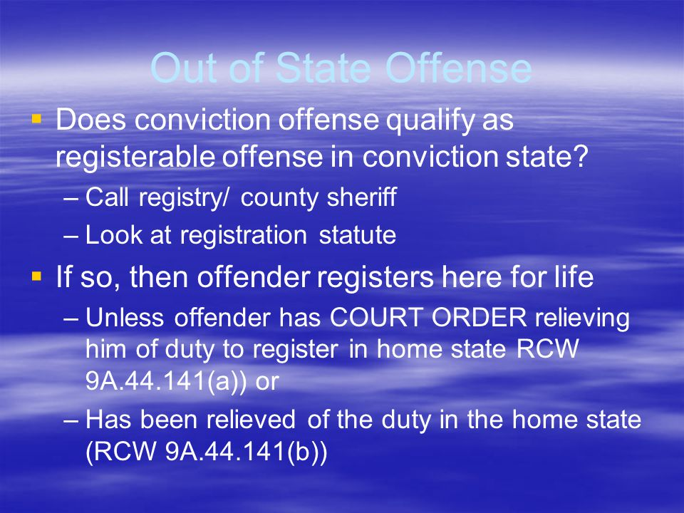 Out of State Offense   Does conviction offense qualify as registerable offense in conviction state? – –Call registry/ county sheriff – –Look at regi