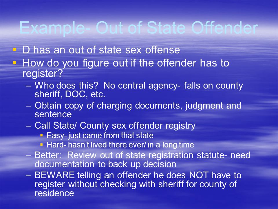 Example- Out of State Offender   D has an out of state sex offense   How do you figure out if the offender has to register? – –Who does this? No c