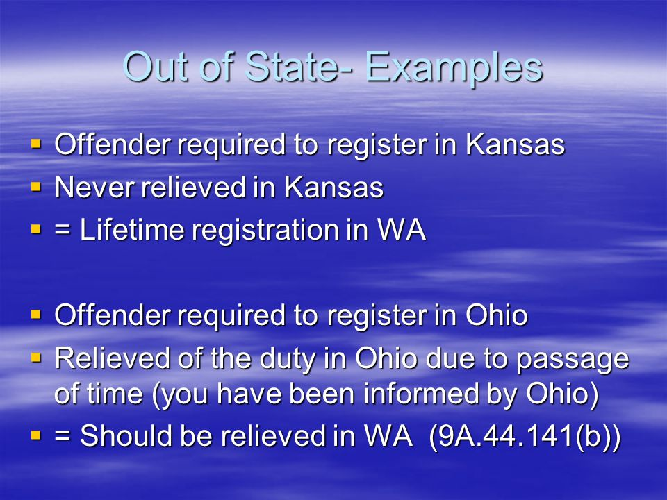 Out of State- Examples  Offender required to register in Kansas  Never relieved in Kansas  = Lifetime registration in WA  Offender required to register in Ohio  Relieved of the duty in Ohio due to passage of time (you have been informed by Ohio)  = Should be relieved in WA (9A.44.141(b))