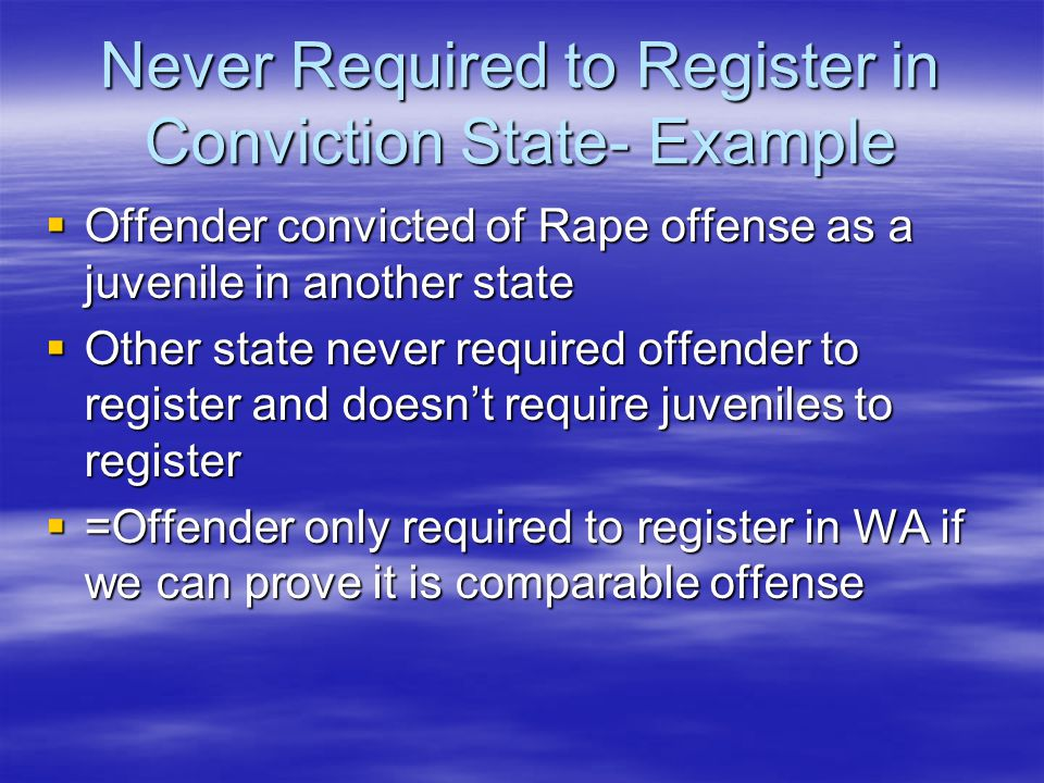 Never Required to Register in Conviction State- Example  Offender convicted of Rape offense as a juvenile in another state  Other state never required offender to register and doesn't require juveniles to register  =Offender only required to register in WA if we can prove it is comparable offense