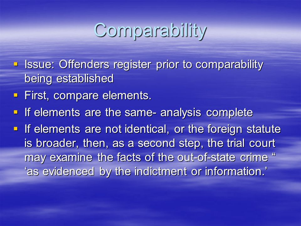 Comparability  Issue: Offenders register prior to comparability being established  First, compare elements.