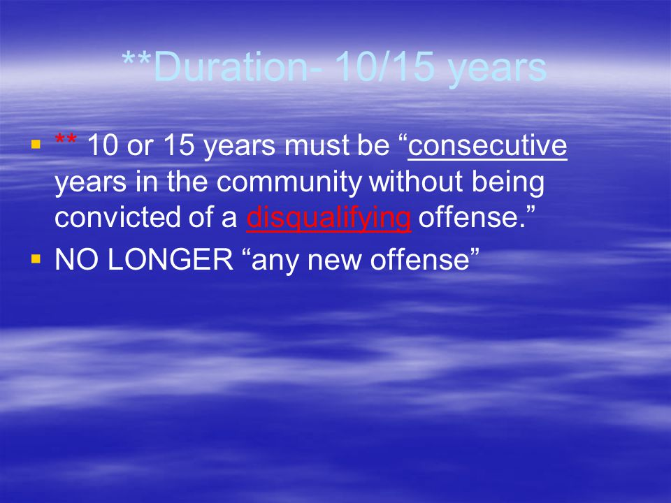 "**Duration- 10/15 years   ** 10 or 15 years must be ""consecutive years in the community without being convicted of a disqualifying offense.""   NO"
